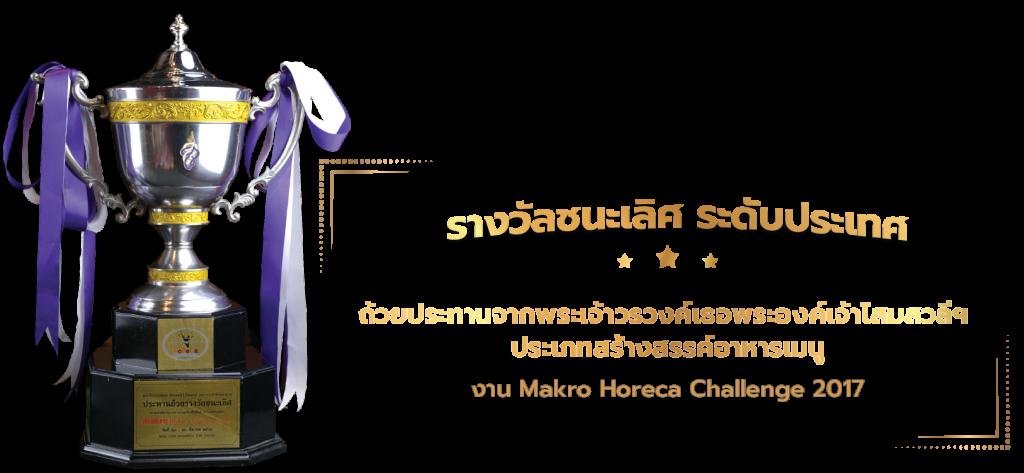 รางวัลชนะเลิศ ระดับประเทศ ถ้วยประทานจากพระเจ้าวรวงค์เธอพระองค์เจ้าโสมสวลีฯ ประเภทสร้างสรรค์อาหารเมนู จากงาน Makro Horeca Challenge 2017